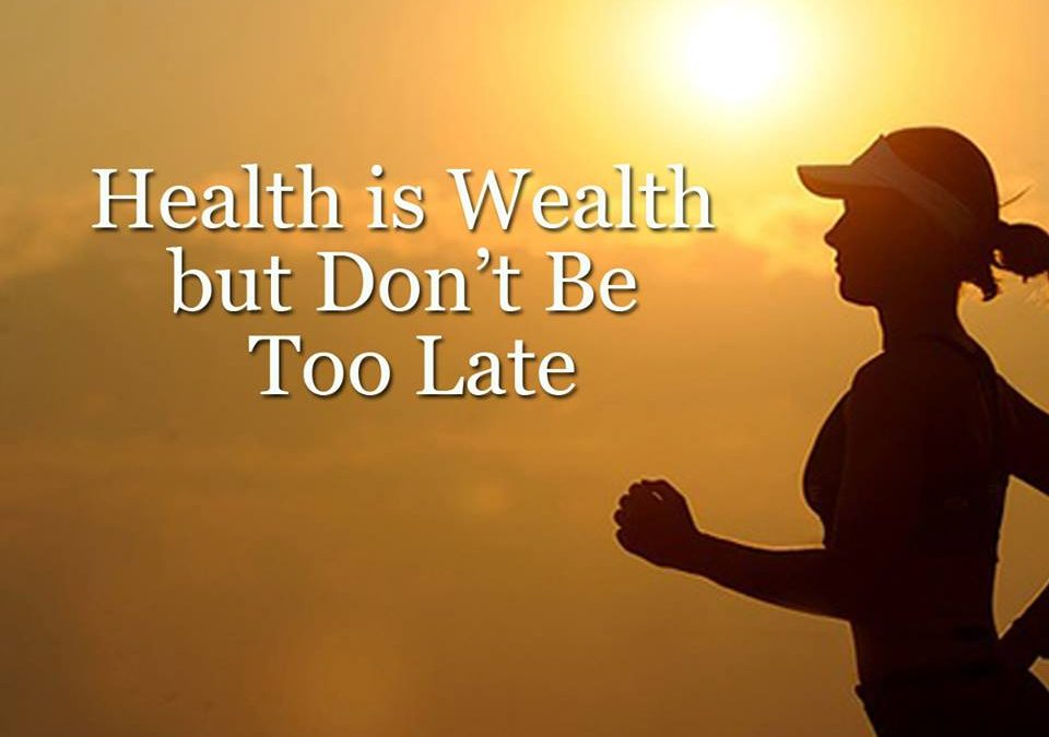 Health is Wealth but Don't Be Too Late